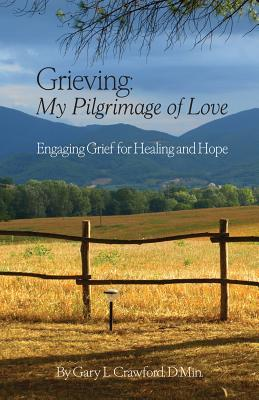 Grieving: My Pilgrimage of Love: Engaging Grief for Healing and Hope Gary Crawford
