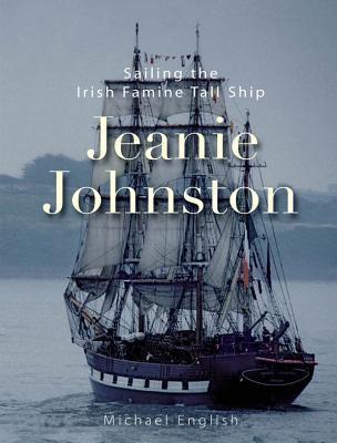 Jeanie Johnston: Sailing the Irish Famine Tall Ship  by  Michael English