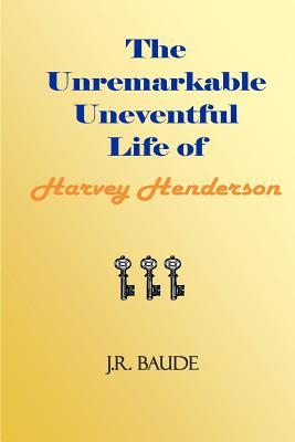 The Unremarkable Uneventful Life of Harvey Henderson J. R. Baude