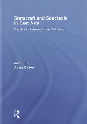 Statecraft and Spectacle in East Asia: Studies in Taiwan-Japan Relations  by  Adam Clulow