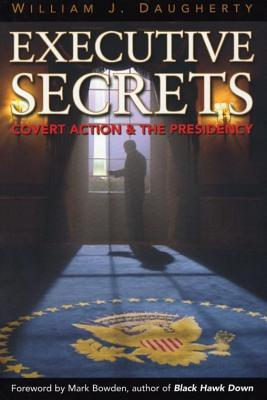 Executive Secrets: Covert Action and the Presidency William Daugherty