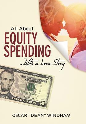 All about Equity Spending ...with a Love Story  by  Oscar Dean Windham