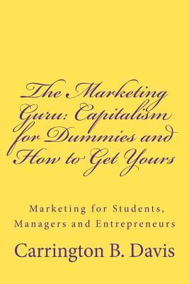 The Marketing Guru: Capitalism for Dummies and How to Get Yours  by  MR Carrington Bowen Davis