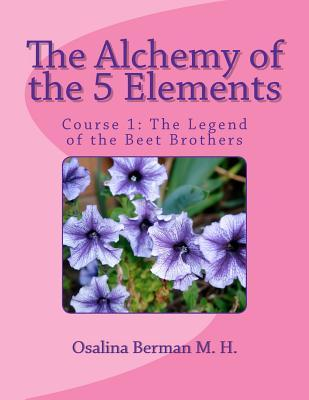 The Alchemy of the 5 Elements: The Legend of the Beet Brothers - Course 1 Osalina Berman M. H.