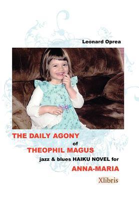 The Daily Agony of Theophil Magus: Jazz & Blues Haiku Novel for Anna-Maria  by  Leonard Oprea