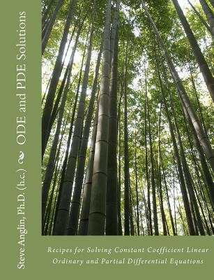 Ode and Pde Solutions: Recipes for Solving Constant Coefficient Linear Ordinary and Partial Differential Equations Steve M. Anglin