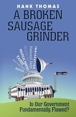 A Broken Sausage Grinder: Is Our Government Fundamentally Flawed?  by  Hank Thomas