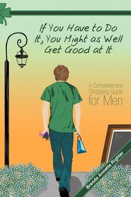 If You Have to Do It, You Might as Well Get Good at It: A Comprehensive Shopping Guide for Men  by  Brenda Annette Righter