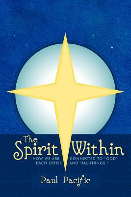 The Spirit Within: How We Are Connected to God Each Other and All-Things.  by  Paul Pacific