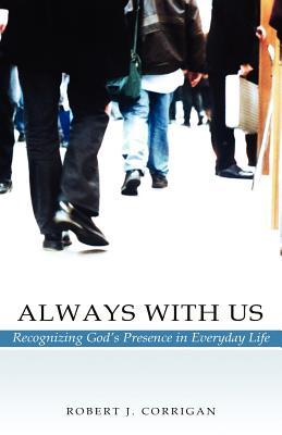 Always with Us: Recognizing Gods Presence in Everyday Life  by  Robert J. Corrigan