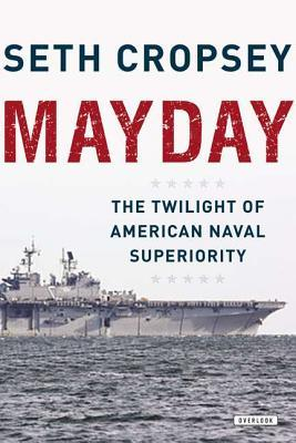 Mayday: The Decline of American Naval Supremacy Seth Cropsey