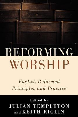 Reforming Worship: English Reformed Principles and Practice  by  Julian Templeton
