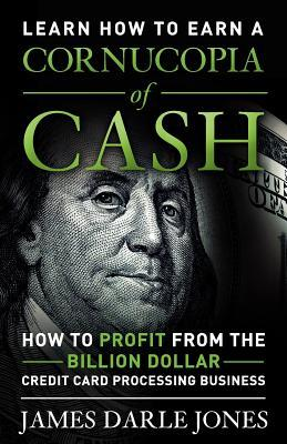 Cornucopia of Cash: How to Profit from the Billion Dollar Credit Card Processing Business  by  James Darle Jones