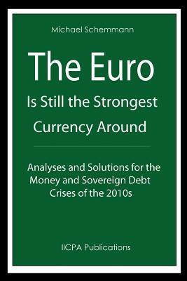 The Euro Is Still the Strongest Currency Around: Analyses and Solutions for the Money and Sovereign Debt Crises of the 2010s Michael Schemmann