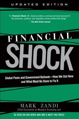 Financial Shock: Global Panic and Government Bailouts--How We Got Here and What Must Be Done to Fix It Mark Zandi