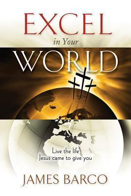 Excel in Your World: Live the Life Jesus Came to Give You James Barco