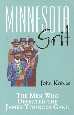 Minnesota Grit: The Men Who Defeated the James-Younger Gang  by  John Koblas