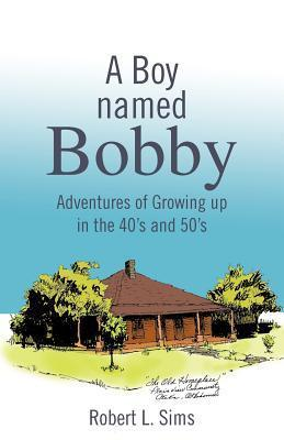 A Boy Named Bobby: Adventures of Growing Up in the 40s and 50s Robert L. Sims