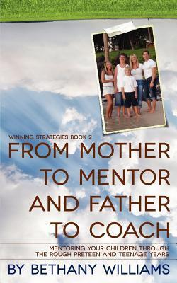 From Mother to Mentor and Father to Coach: Mentoring Your Children Through the Rough Preteen and Teenage Years.  by  Bethany Williams