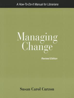 Managing Change: A How-To-Do-It Manual for Librarians Susan Carol Curzon