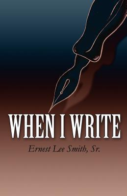 When I Write  by  Ernest Lee Smith Sr.