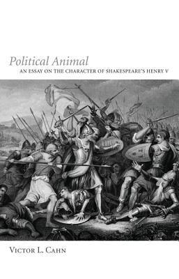 Political Animal: An Essay on the Character of Shakespeares Henry V Victor L. Cahn