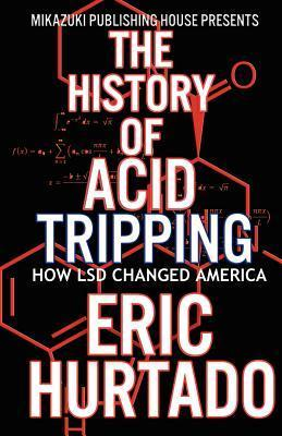 The History of Acid Tripping: How LSD Changed America Eric Hurtado