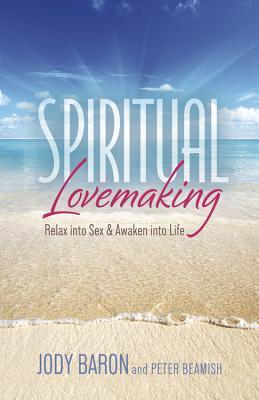 Spiritual Lovemaking: Relax Into Sex & Awaken Into Life  by  Jody Baron