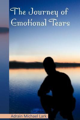 The Journey of Emotional Tears  by  Adrain Michael Lark