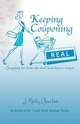Keeping Couponing Real: Couponing for Those Who Dont Have Time to Coupon  by  J. Kelly Charles