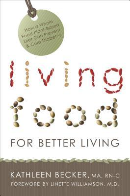 Living Food for Better Living: How a Whole Food Plant-Based Diet Can Prevent & Cure Diabetes Kathleen Becker