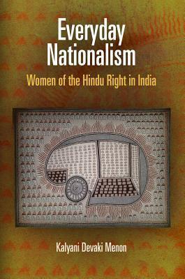 Everyday Nationalism: Women of the Hindu Right in India  by  Kalyani Devaki Menon