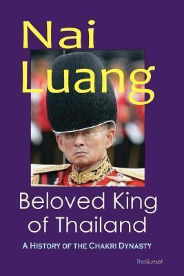NAI Luang Beloved King of Thailand: A History of the Chakri Dynasty  by  Tenzin Dawa