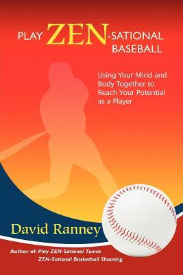 Play Zen-Sational Baseball: Using Your Mind and Body Together to Reach Your Potential as a Player  by  David Ranney