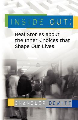 Inside Out: Real Stories about the Inner Choices That Shape Our Lives  by  Chandler DeWitt