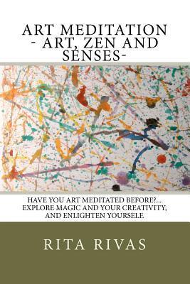 Art Meditation - Art, Zen and Senses: Have You Art Meditated Before?...Explore Magic and Your Creativity, and Enlighten Yourself. Rita M. Rivas