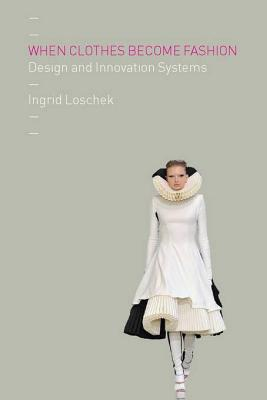 When Clothes Become Fashion: Design and Innovation Systems  by  Ingrid Loschek