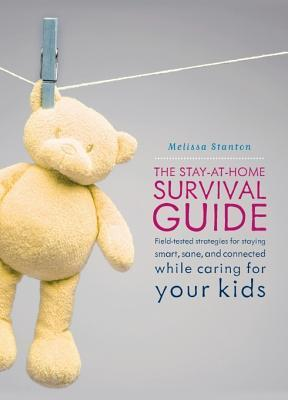 The Stay-At-Home Survival Guide: Field-Tested Strategies for Staying Smart, Sane, and Connected When Youre Raising Kids at Home  by  Melissa Stanton