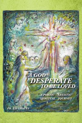 A God Desperate to Be Loved: A Poetic - Artistic Spiritual Journey Fr Ed Graves