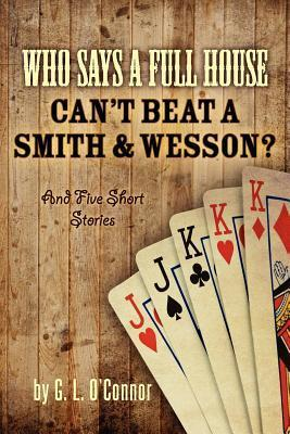 Who Says a Full House Cant Beat a Smith and Wesson?: And Five Short Stories  by  G.L. OConnor
