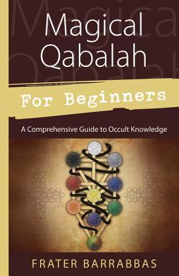 Magical Qabalah for Beginners: A Comprehensive Guide to Occult Knowledge Frater Barrabbas