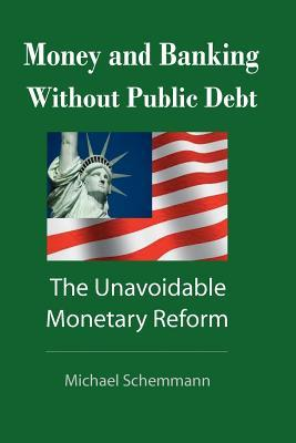 Money and Banking Without Public Debt: The Unavoidable Monetary Reform  by  Michael Schemmann
