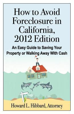 How to Avoid Foreclosure in California, 2012 Edition: An Easy Guide to Saving Your Property or Walking Away with Cash  by  Howard L. Hibbard