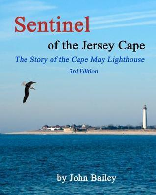 Sentinel of the Jersey Cape, the Story of the Cape May Lighthouse John Bailey
