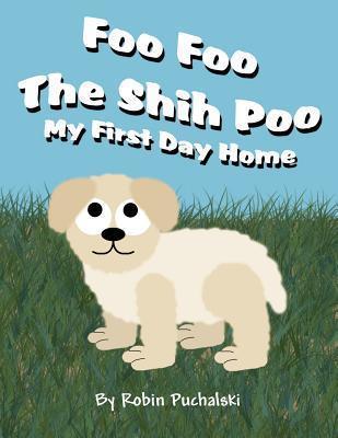 Foo Foo the Shih Poo: My First Day Home  by  Robin Puchalski