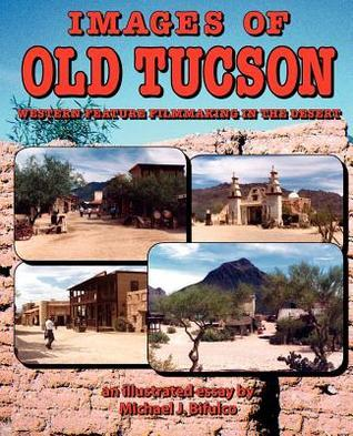 Images of Old Tucson: Western Feature Filmmaking in the Desert Michael J. Bifulco