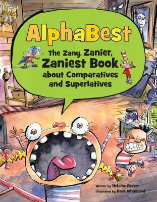 AlphaBest: The Zany  Zanier  Zaniest Book about Comparatives and Superlatives Helaine Becker