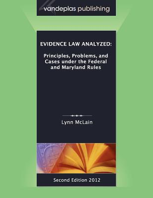 Evidence Law Analyzed: Principles, Problems, and Cases Under the Federal and Maryland Rules, Second Edition 2012  by  Lynn McLain