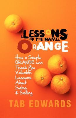 Lessons of the Navel Orange: A Book about Sales and Selling  by  Tab M. Edwards