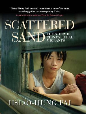 Scattered Sand: The Story of Chinas Rural Migrants  by  Hsiao-Hung Pai